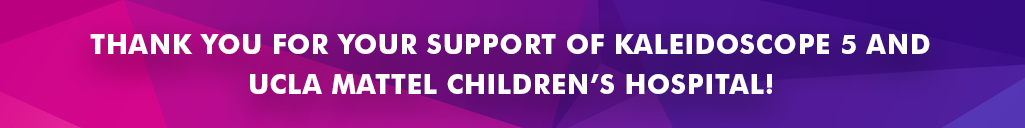 THANK YOU FOR YOUR SUPPORT OF KALEIDOSCOPE 5 AND UCLA Mattel Children's Hospital!